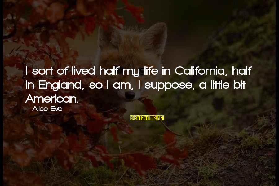 A Life Half Lived Sayings By Alice Eve: I sort of lived half my life in California, half in England, so I am,