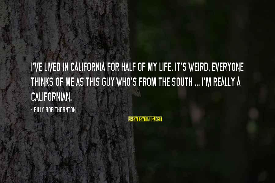 A Life Half Lived Sayings By Billy Bob Thornton: I've lived in California for half of my life. It's weird, everyone thinks of me
