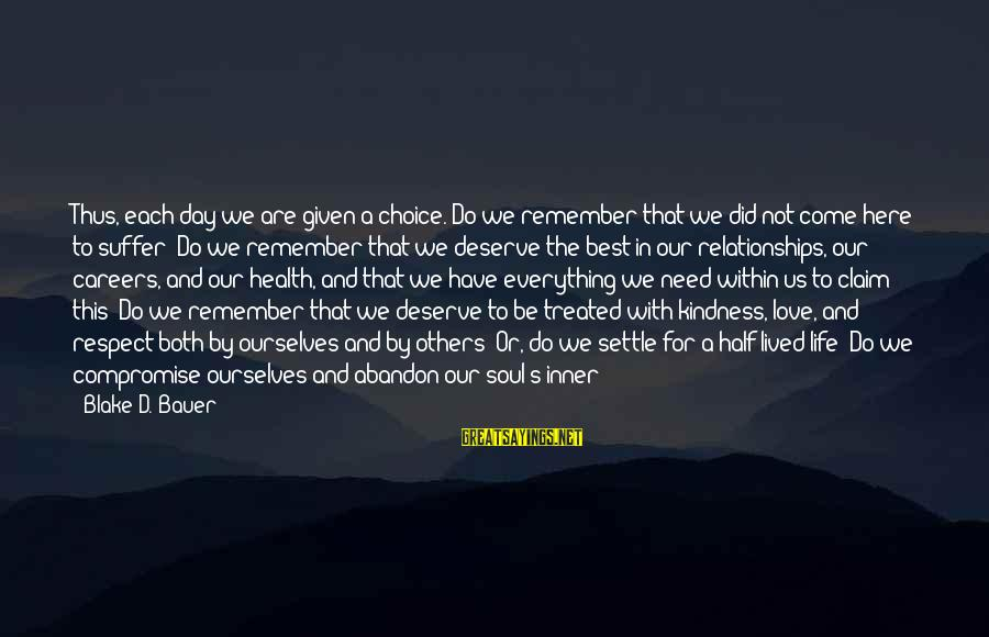 A Life Half Lived Sayings By Blake D. Bauer: Thus, each day we are given a choice. Do we remember that we did not