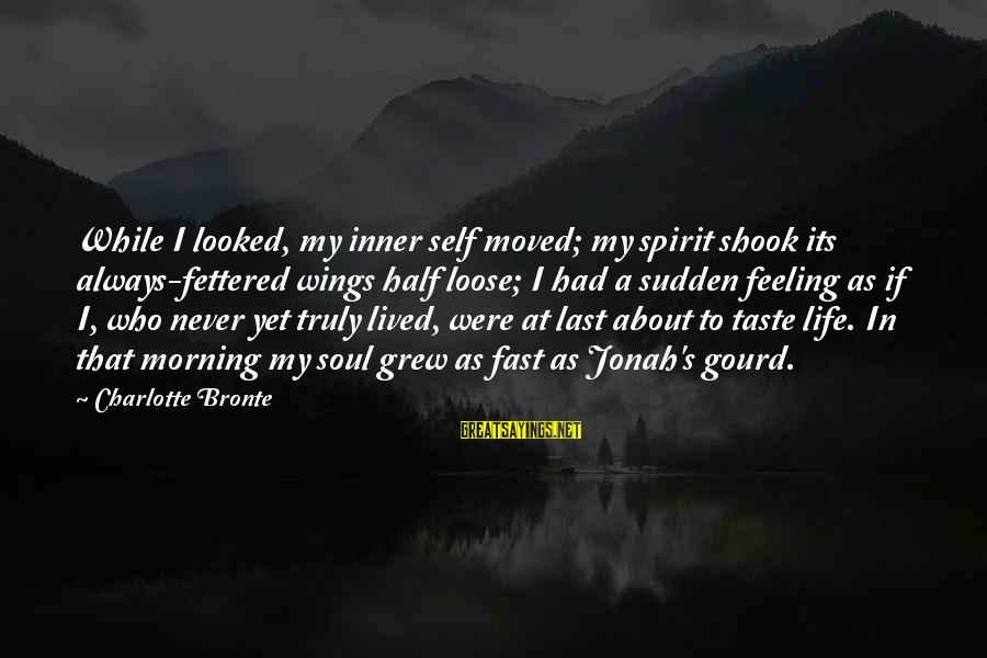 A Life Half Lived Sayings By Charlotte Bronte: While I looked, my inner self moved; my spirit shook its always-fettered wings half loose;