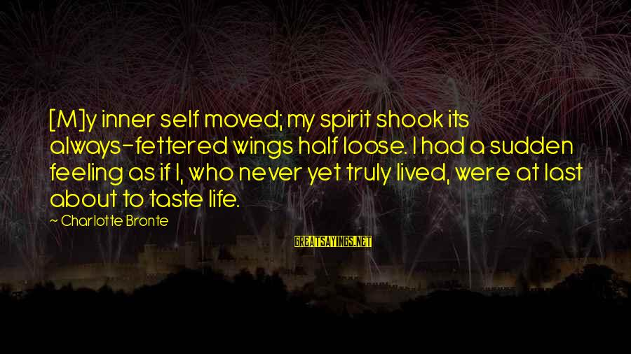 A Life Half Lived Sayings By Charlotte Bronte: [M]y inner self moved; my spirit shook its always-fettered wings half loose. I had a