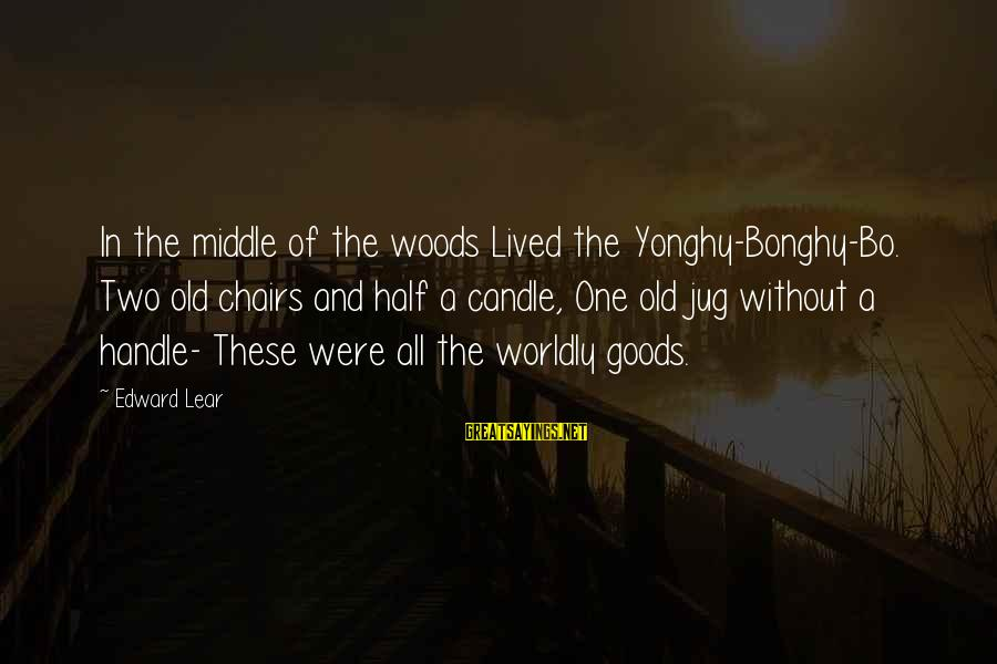 A Life Half Lived Sayings By Edward Lear: In the middle of the woods Lived the Yonghy-Bonghy-Bo. Two old chairs and half a