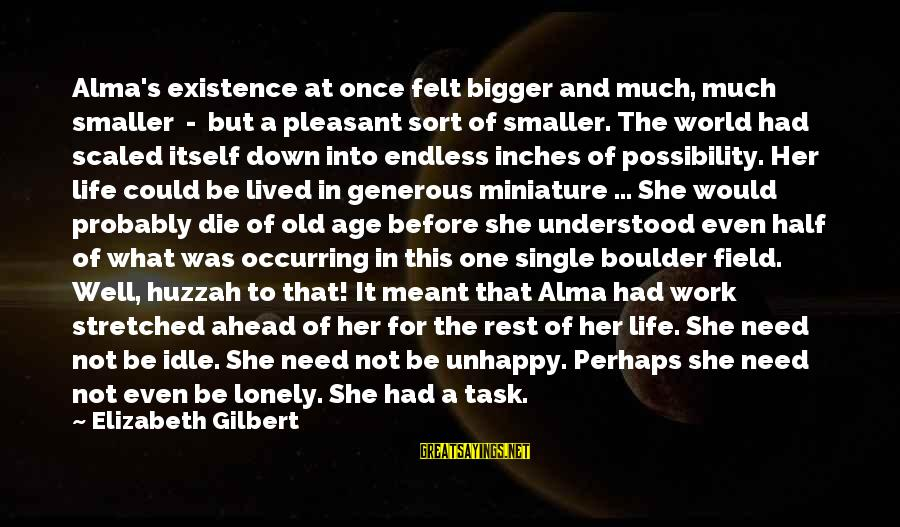 A Life Half Lived Sayings By Elizabeth Gilbert: Alma's existence at once felt bigger and much, much smaller - but a pleasant sort