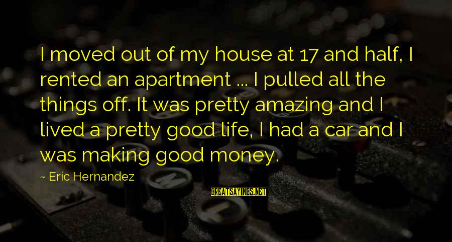 A Life Half Lived Sayings By Eric Hernandez: I moved out of my house at 17 and half, I rented an apartment ...