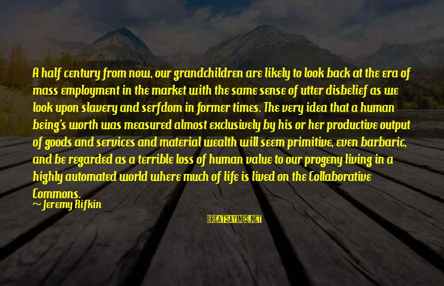 A Life Half Lived Sayings By Jeremy Rifkin: A half century from now, our grandchildren are likely to look back at the era