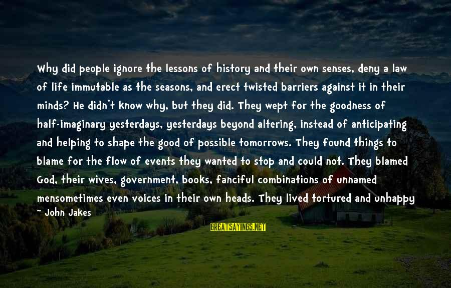 A Life Half Lived Sayings By John Jakes: Why did people ignore the lessons of history and their own senses, deny a law