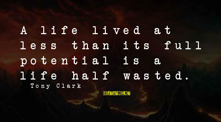 A Life Half Lived Sayings By Tony Clark: A life lived at less than its full potential is a life half wasted.