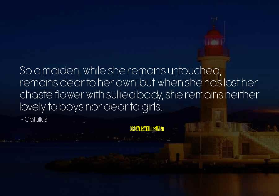 A Lost Girl Sayings By Catullus: So a maiden, while she remains untouched, remains dear to her own; but when she