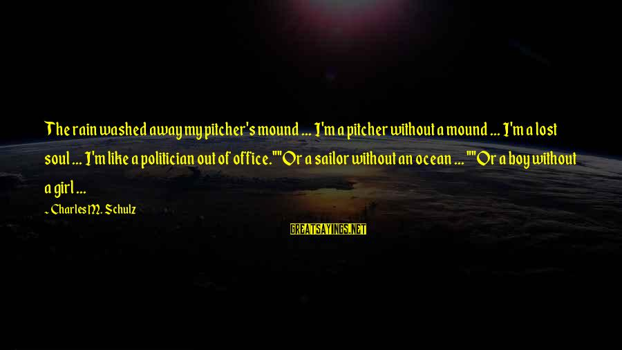 A Lost Girl Sayings By Charles M. Schulz: The rain washed away my pitcher's mound ... I'm a pitcher without a mound ...