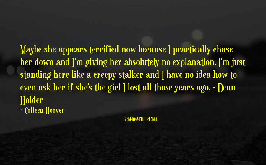 A Lost Girl Sayings By Colleen Hoover: Maybe she appears terrified now because I practically chase her down and I'm giving her