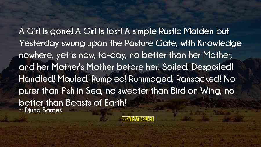 A Lost Girl Sayings By Djuna Barnes: A Girl is gone! A Girl is lost! A simple Rustic Maiden but Yesterday swung