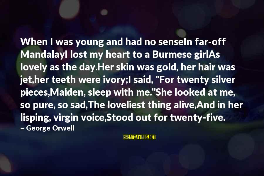 A Lost Girl Sayings By George Orwell: When I was young and had no senseIn far-off MandalayI lost my heart to a