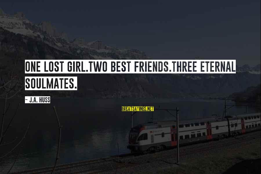 A Lost Girl Sayings By J.A. Huss: One lost girl.Two best friends.Three eternal soulmates.