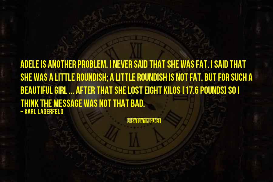 A Lost Girl Sayings By Karl Lagerfeld: Adele is another problem. I never said that she was fat. I said that she