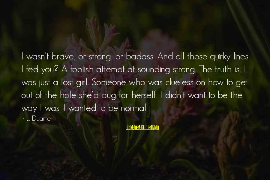 A Lost Girl Sayings By L. Duarte: I wasn't brave, or strong, or badass. And all those quirky lines I fed you?