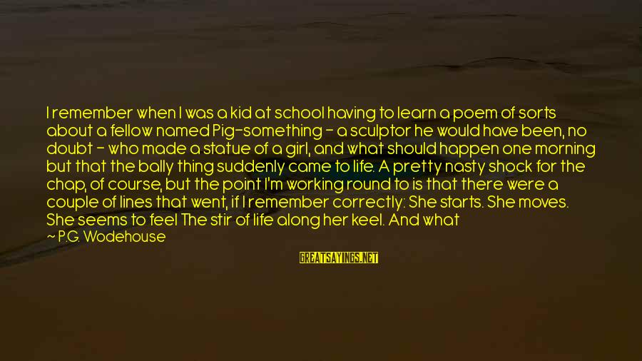 A Lost Girl Sayings By P.G. Wodehouse: I remember when I was a kid at school having to learn a poem of