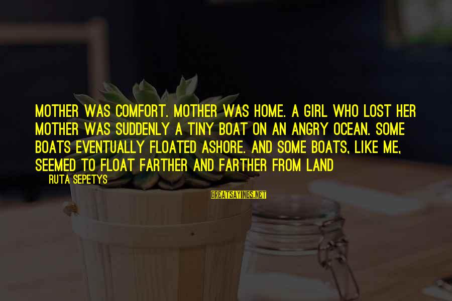 A Lost Girl Sayings By Ruta Sepetys: Mother was comfort. Mother was home. A girl who lost her mother was suddenly a