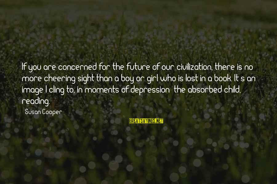 A Lost Girl Sayings By Susan Cooper: If you are concerned for the future of our civilization, there is no more cheering
