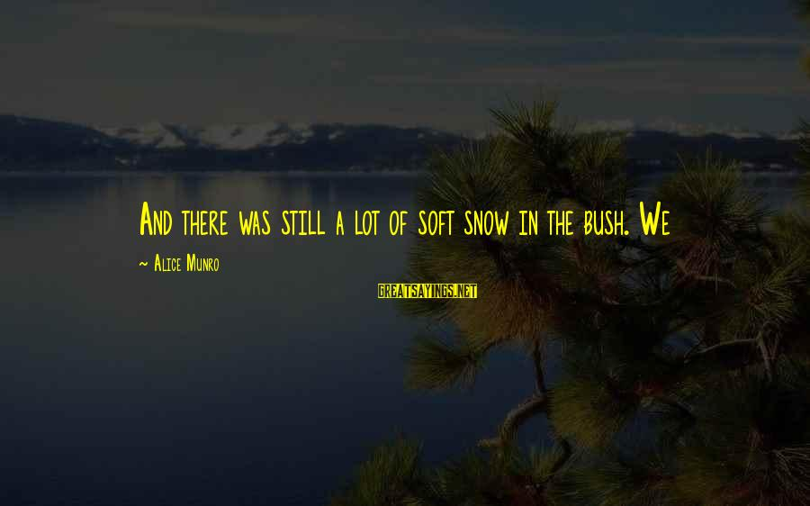 A Lot Of Snow Sayings By Alice Munro: And there was still a lot of soft snow in the bush. We