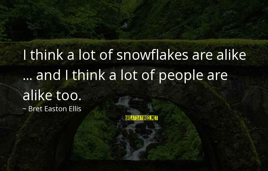 A Lot Of Snow Sayings By Bret Easton Ellis: I think a lot of snowflakes are alike ... and I think a lot of