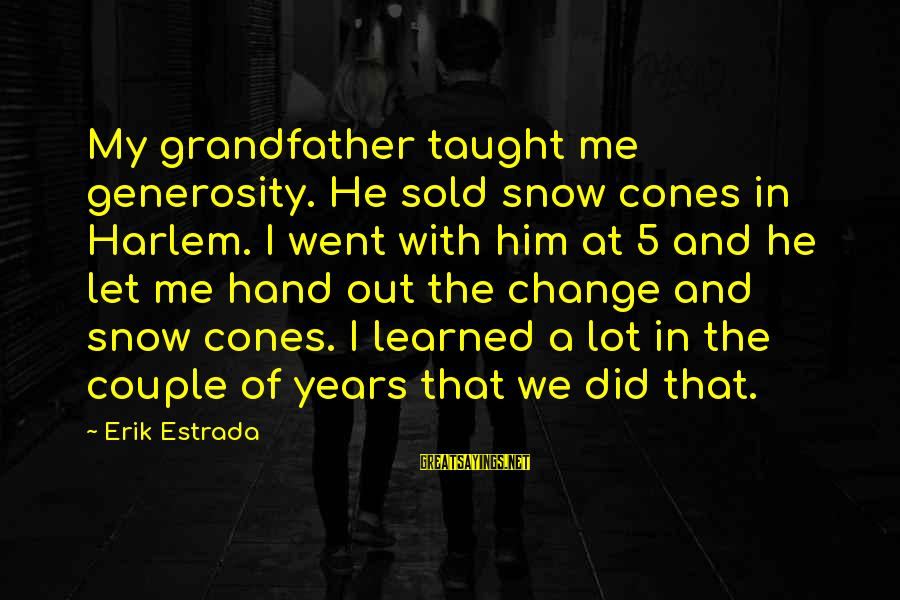 A Lot Of Snow Sayings By Erik Estrada: My grandfather taught me generosity. He sold snow cones in Harlem. I went with him