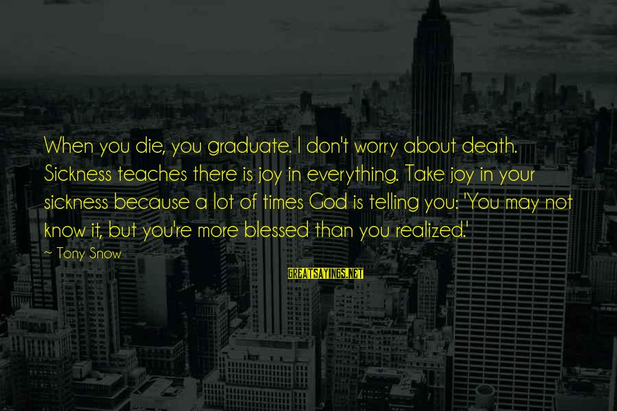 A Lot Of Snow Sayings By Tony Snow: When you die, you graduate. I don't worry about death. Sickness teaches there is joy