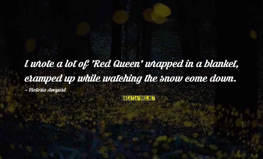 A Lot Of Snow Sayings By Victoria Aveyard: I wrote a lot of 'Red Queen' wrapped in a blanket, cramped up while watching