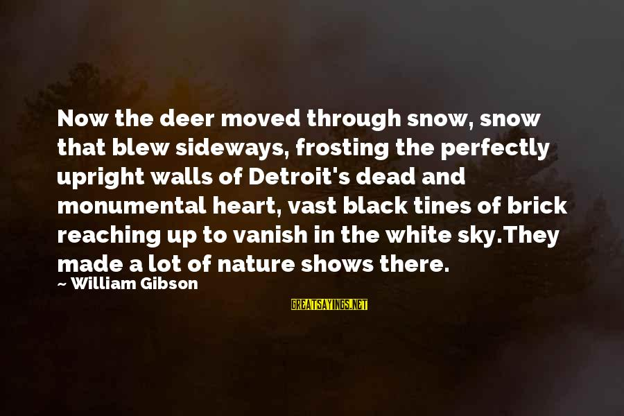 A Lot Of Snow Sayings By William Gibson: Now the deer moved through snow, snow that blew sideways, frosting the perfectly upright walls