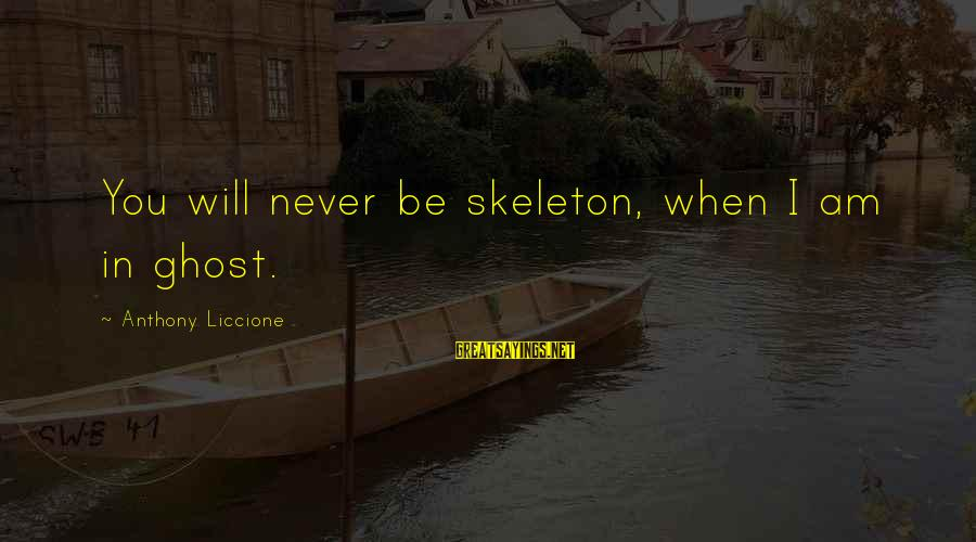 A Loved One Leaving Sayings By Anthony Liccione: You will never be skeleton, when I am in ghost.