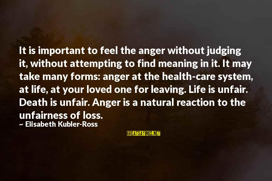 A Loved One Leaving Sayings By Elisabeth Kubler-Ross: It is important to feel the anger without judging it, without attempting to find meaning