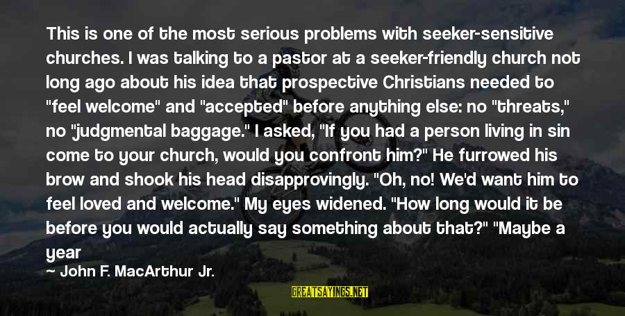 A Loved One Leaving Sayings By John F. MacArthur Jr.: This is one of the most serious problems with seeker-sensitive churches. I was talking to