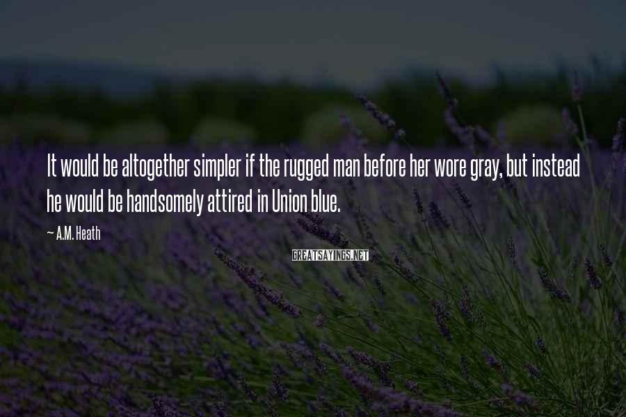 A.M. Heath Sayings: It would be altogether simpler if the rugged man before her wore gray, but instead