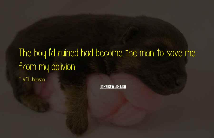 A.M. Johnson Sayings: The boy I'd ruined had become the man to save me from my oblivion.