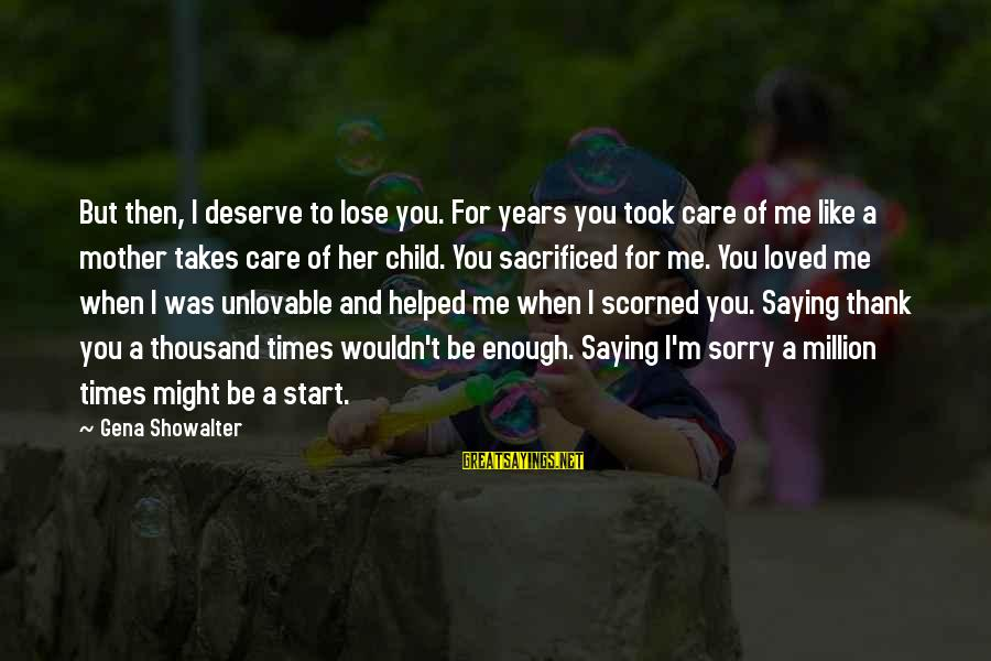 A Mother Scorned Sayings By Gena Showalter: But then, I deserve to lose you. For years you took care of me like
