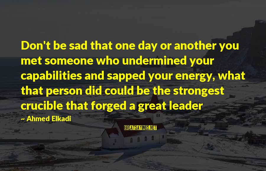 A Motivational Person Sayings By Ahmed Elkadi: Don't be sad that one day or another you met someone who undermined your capabilities