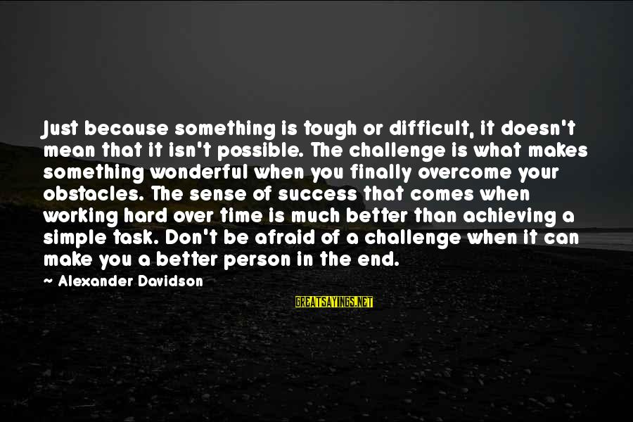A Motivational Person Sayings By Alexander Davidson: Just because something is tough or difficult, it doesn't mean that it isn't possible. The