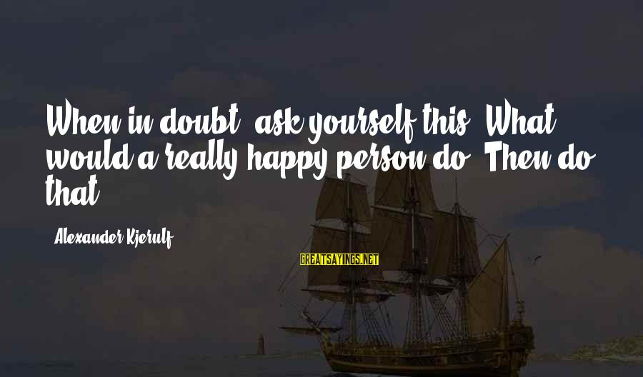 A Motivational Person Sayings By Alexander Kjerulf: When in doubt, ask yourself this: What would a really happy person do? Then do