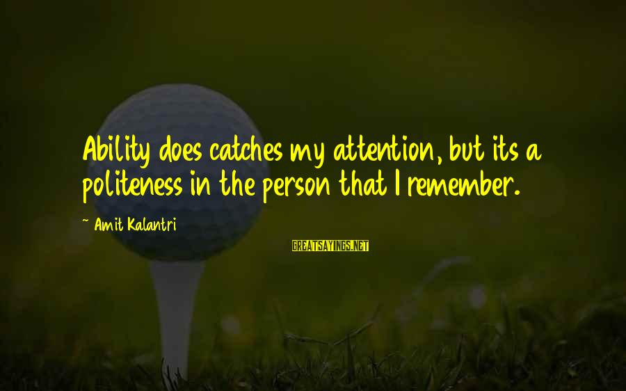 A Motivational Person Sayings By Amit Kalantri: Ability does catches my attention, but its a politeness in the person that I remember.