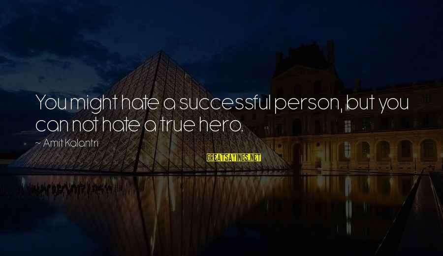 A Motivational Person Sayings By Amit Kalantri: You might hate a successful person, but you can not hate a true hero.