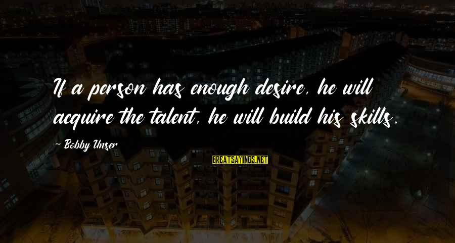 A Motivational Person Sayings By Bobby Unser: If a person has enough desire, he will acquire the talent, he will build his