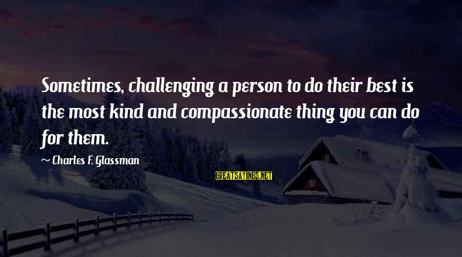A Motivational Person Sayings By Charles F. Glassman: Sometimes, challenging a person to do their best is the most kind and compassionate thing