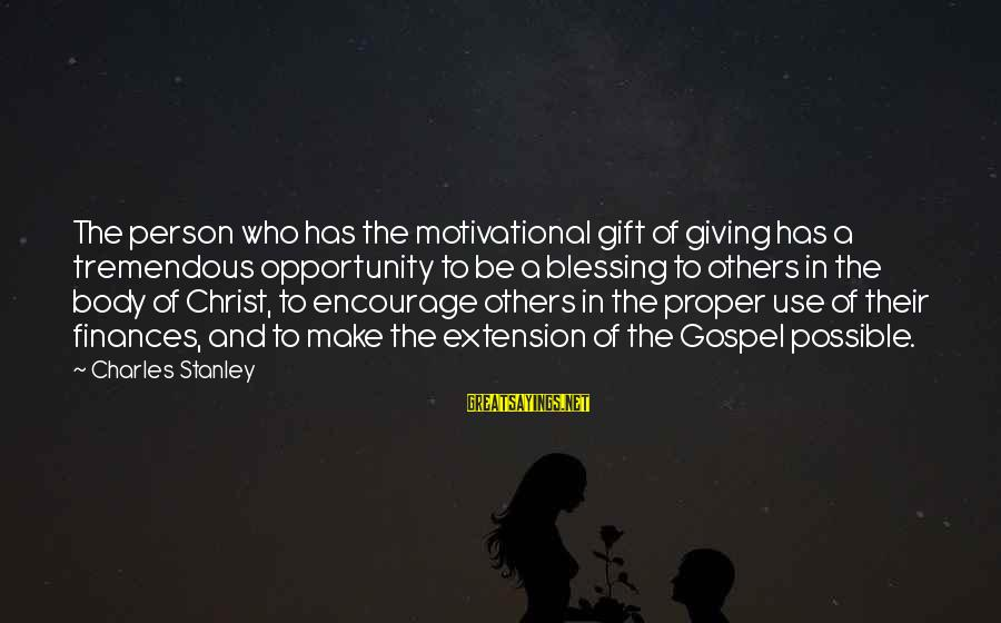 A Motivational Person Sayings By Charles Stanley: The person who has the motivational gift of giving has a tremendous opportunity to be
