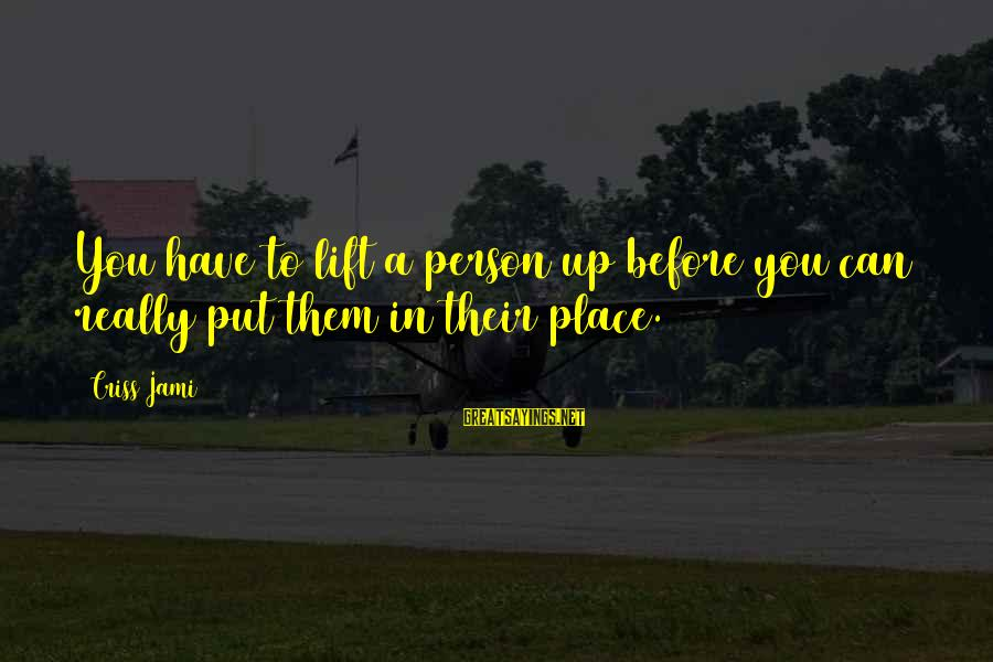 A Motivational Person Sayings By Criss Jami: You have to lift a person up before you can really put them in their
