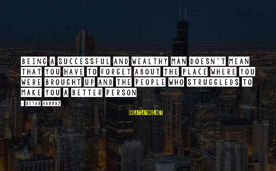 A Motivational Person Sayings By Diyar Harraz: Being a successful and wealthy man doesn't mean that you have to forget about the