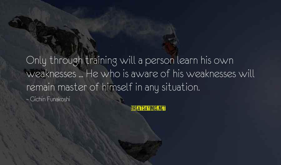 A Motivational Person Sayings By Gichin Funakoshi: Only through training will a person learn his own weaknesses ... He who is aware