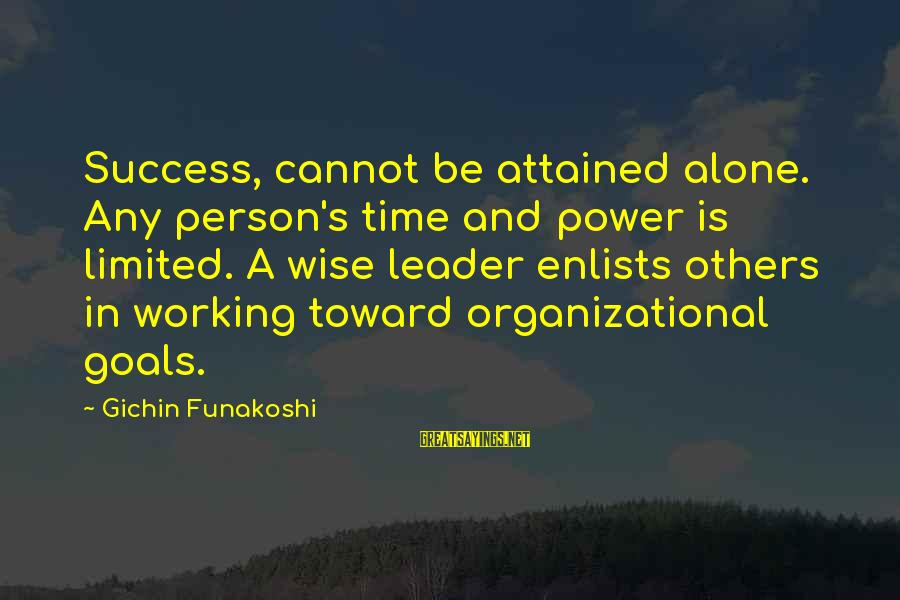 A Motivational Person Sayings By Gichin Funakoshi: Success, cannot be attained alone. Any person's time and power is limited. A wise leader