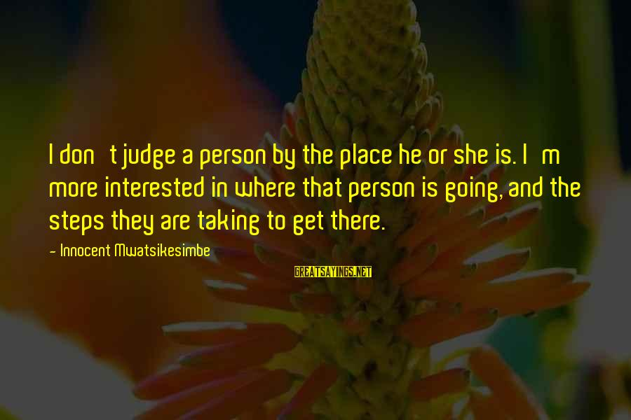 A Motivational Person Sayings By Innocent Mwatsikesimbe: I don't judge a person by the place he or she is. I'm more interested