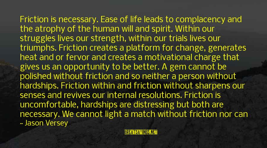 A Motivational Person Sayings By Jason Versey: Friction is necessary. Ease of life leads to complacency and the atrophy of the human