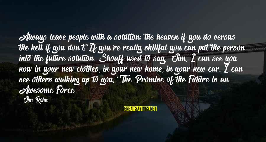 A Motivational Person Sayings By Jim Rohn: Always leave people with a solution; the heaven if you do versus the hell if