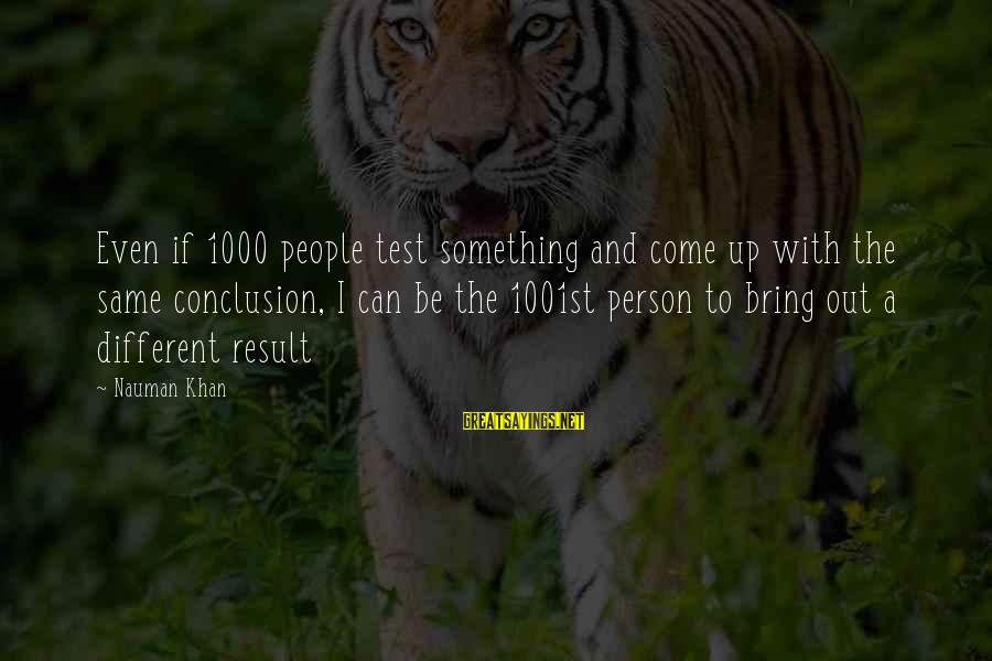 A Motivational Person Sayings By Nauman Khan: Even if 1000 people test something and come up with the same conclusion, I can